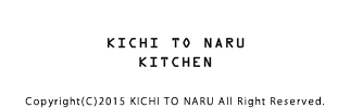 Copyright(C)2015 KICHI TO NARU KITCHEN All Right Reserved.